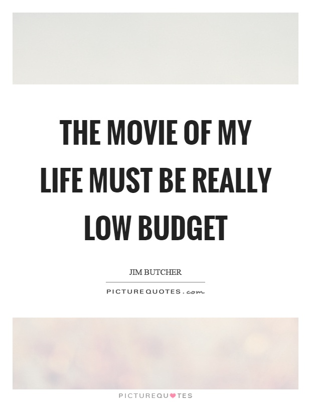 The movie of my life must be really low budget Picture Quote #1