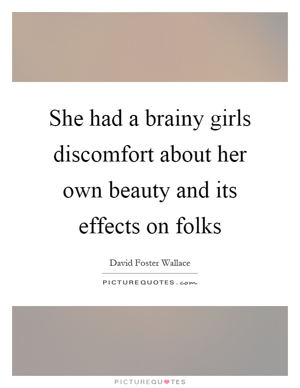 She had a brainy girls discomfort about her own beauty and its effects on folks Picture Quote #1