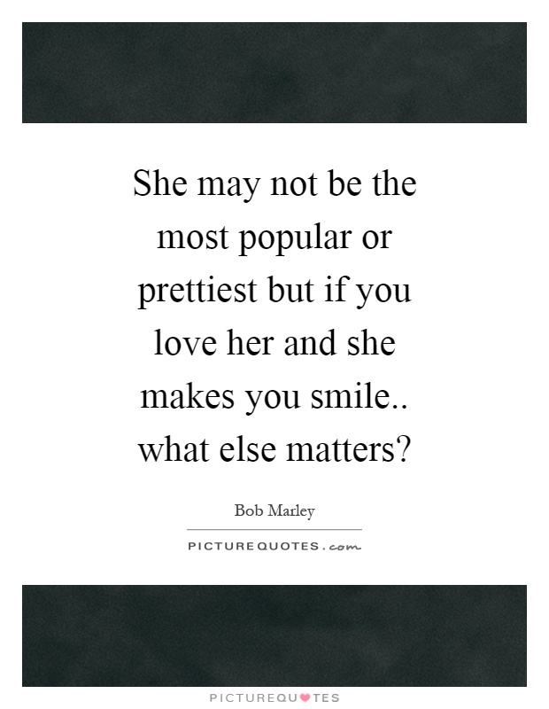 She may not be the most popular or prettiest but if you love her and she makes you smile.. what else matters? Picture Quote #1