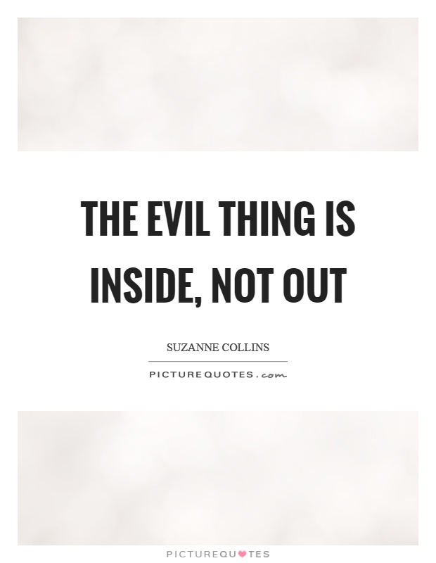 The evil thing is inside, not out Picture Quote #1