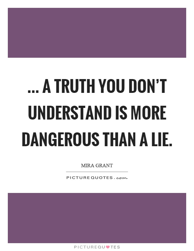 ... a truth you don't understand is more dangerous than a lie Picture Quote #1