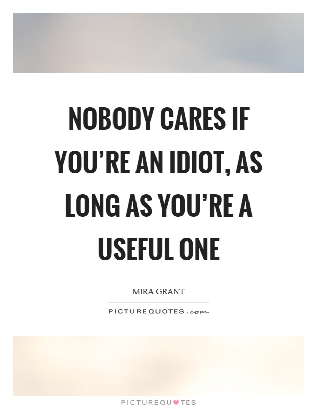 Nobody cares if you're an idiot, as long as you're a useful one Picture Quote #1