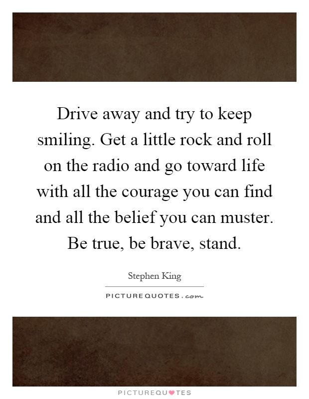 Drive away and try to keep smiling. Get a little rock and roll on the radio and go toward life with all the courage you can find and all the belief you can muster. Be true, be brave, stand Picture Quote #1