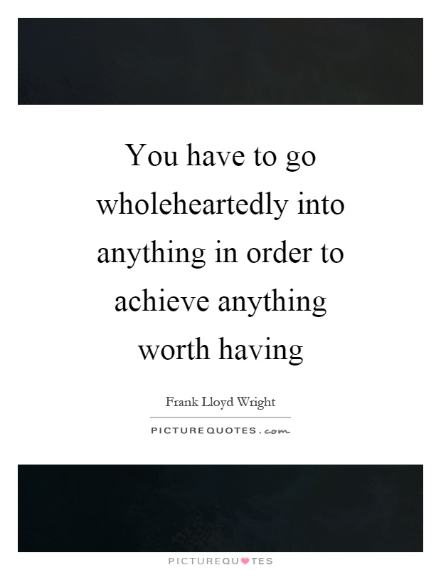 You have to go wholeheartedly into anything in order to achieve anything worth having Picture Quote #1