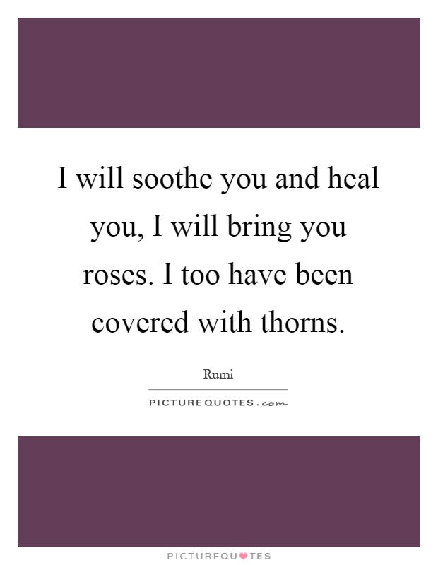 I will soothe you and heal you, I will bring you roses. I too have been covered with thorns Picture Quote #1