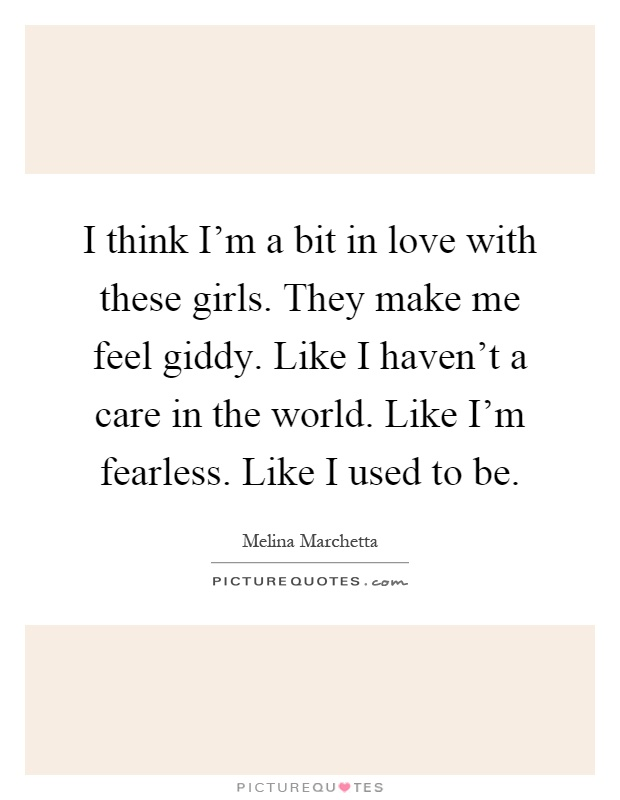 I think I'm a bit in love with these girls. They make me feel giddy. Like I haven't a care in the world. Like I'm fearless. Like I used to be Picture Quote #1