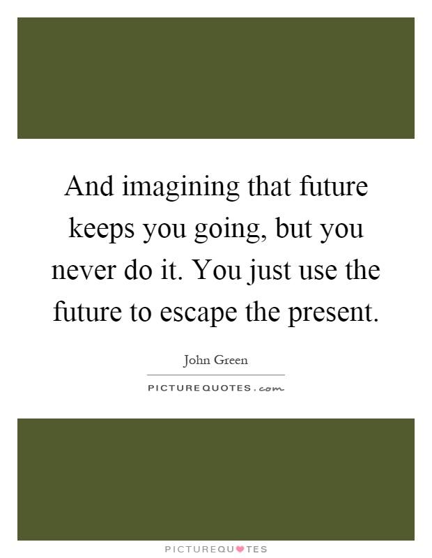 And imagining that future keeps you going, but you never do it. You just use the future to escape the present Picture Quote #1