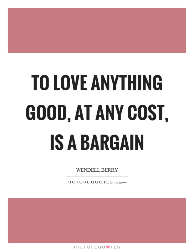 To love anything good, at any cost, is a bargain Picture Quote #1