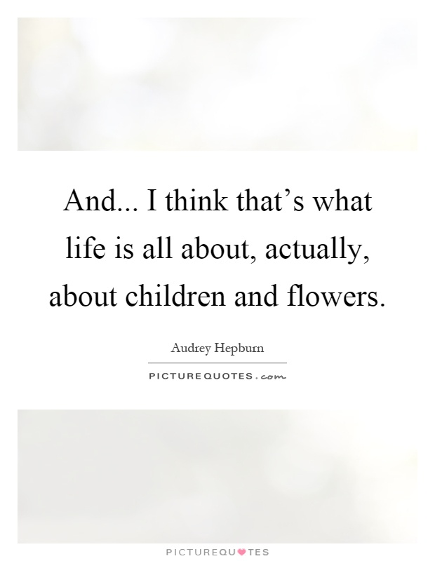 And... I think that's what life is all about, actually, about children and flowers Picture Quote #1