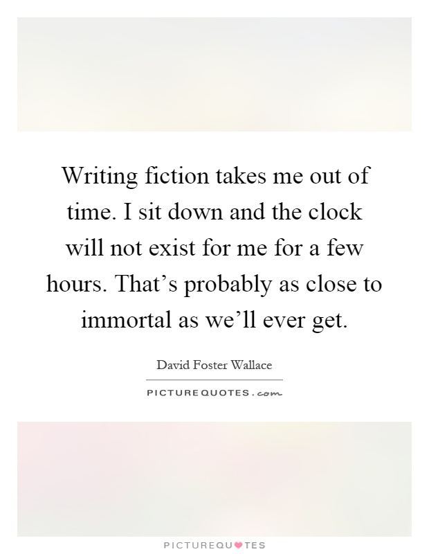 Writing fiction takes me out of time. I sit down and the clock will not exist for me for a few hours. That's probably as close to immortal as we'll ever get Picture Quote #1