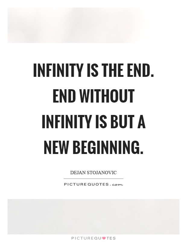 Infinity is the end. End without infinity is but a new beginning Picture Quote #1