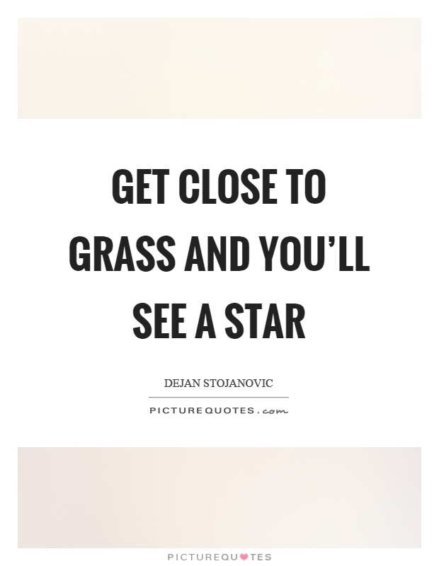 Get close to grass and you'll see a star Picture Quote #1