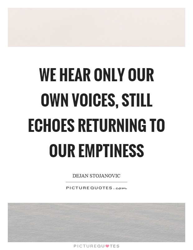 We hear only our own voices, still echoes returning to our emptiness Picture Quote #1