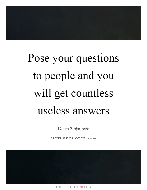 Pose your questions to people and you will get countless useless answers Picture Quote #1