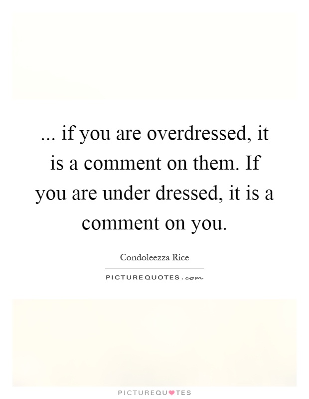 ... if you are overdressed, it is a comment on them. If you are under dressed, it is a comment on you Picture Quote #1