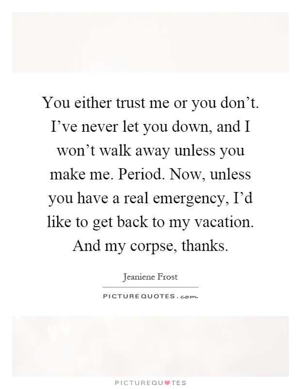 You either trust me or you don't. I've never let you down, and I won't walk away unless you make me. Period. Now, unless you have a real emergency, I'd like to get back to my vacation. And my corpse, thanks Picture Quote #1
