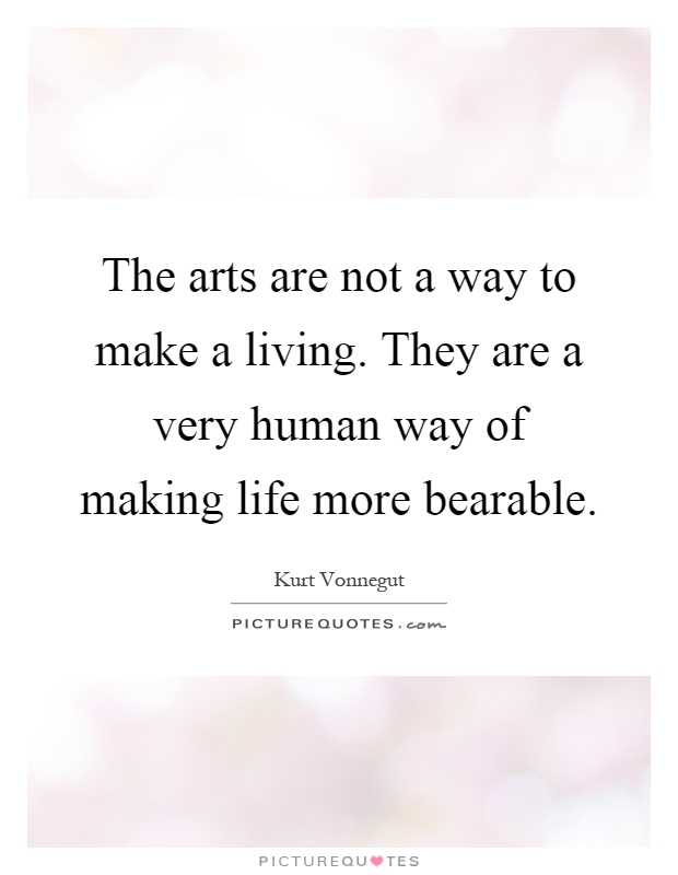 The arts are not a way to make a living. They are a very human way of making life more bearable Picture Quote #1
