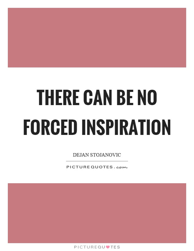 There can be no forced inspiration Picture Quote #1