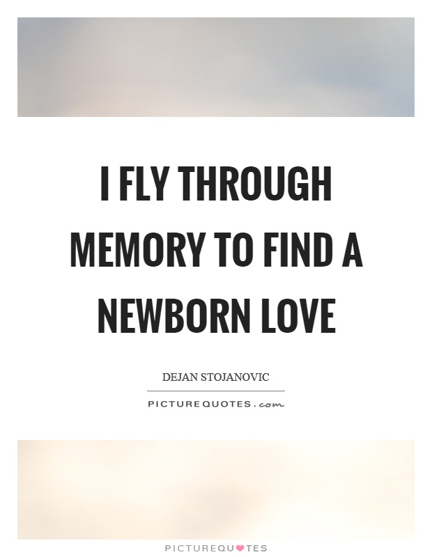 I fly through memory to find a newborn love Picture Quote #1