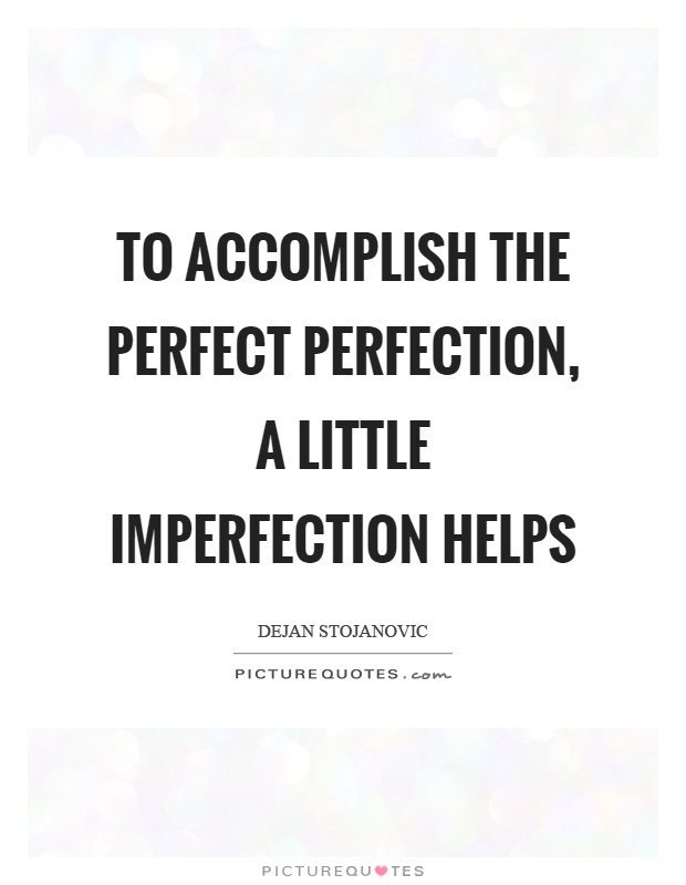 To accomplish the perfect perfection, a little imperfection helps Picture Quote #1