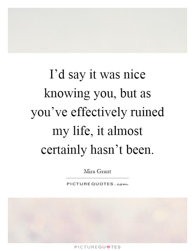 I'd say it was nice knowing you, but as you've effectively ruined my life, it almost certainly hasn't been Picture Quote #1