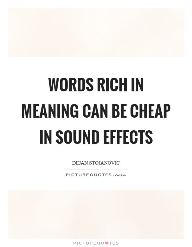 Words rich in meaning can be cheap in sound effects Picture Quote #1