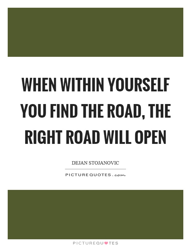 When within yourself you find the road, the right road will open Picture Quote #1