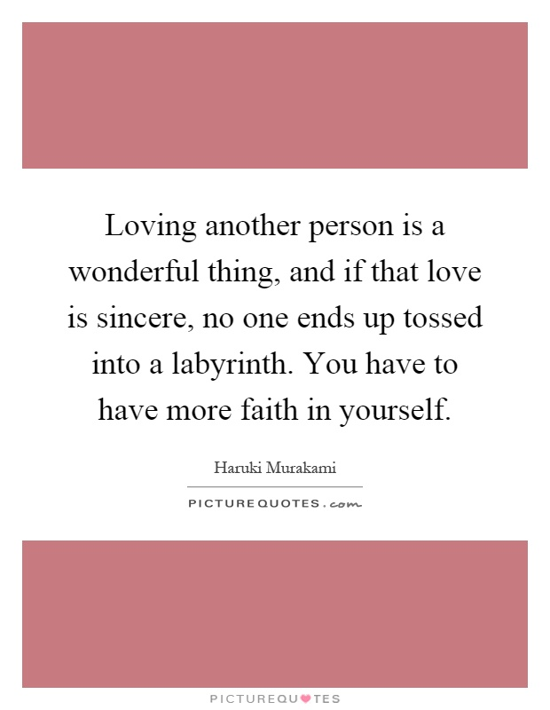 Loving another person is a wonderful thing, and if that love is sincere, no one ends up tossed into a labyrinth. You have to have more faith in yourself Picture Quote #1