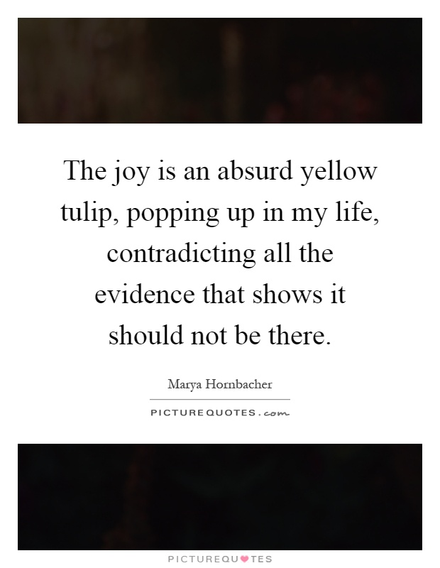 The joy is an absurd yellow tulip, popping up in my life, contradicting all the evidence that shows it should not be there Picture Quote #1