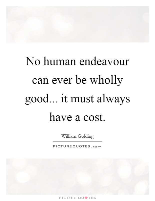 No human endeavour can ever be wholly good... it must always have a cost Picture Quote #1