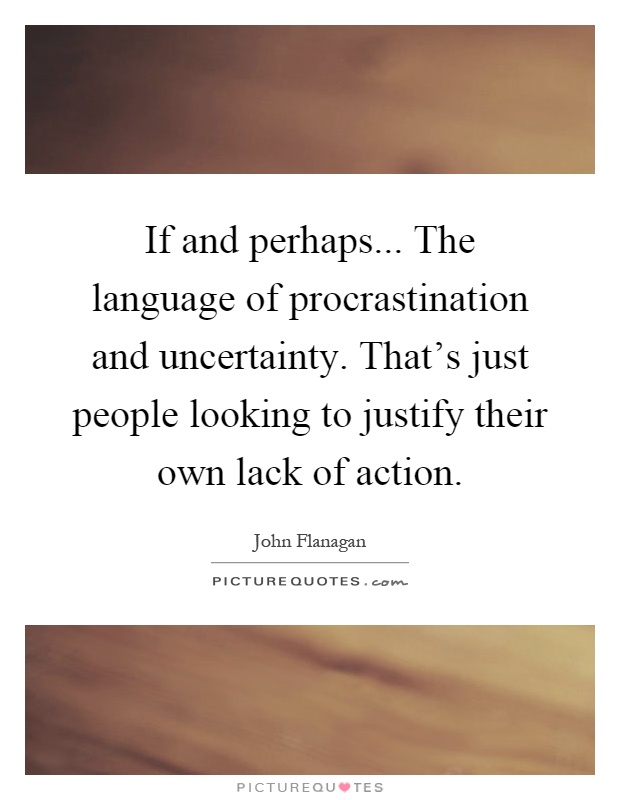 If and perhaps... The language of procrastination and uncertainty. That's just people looking to justify their own lack of action Picture Quote #1