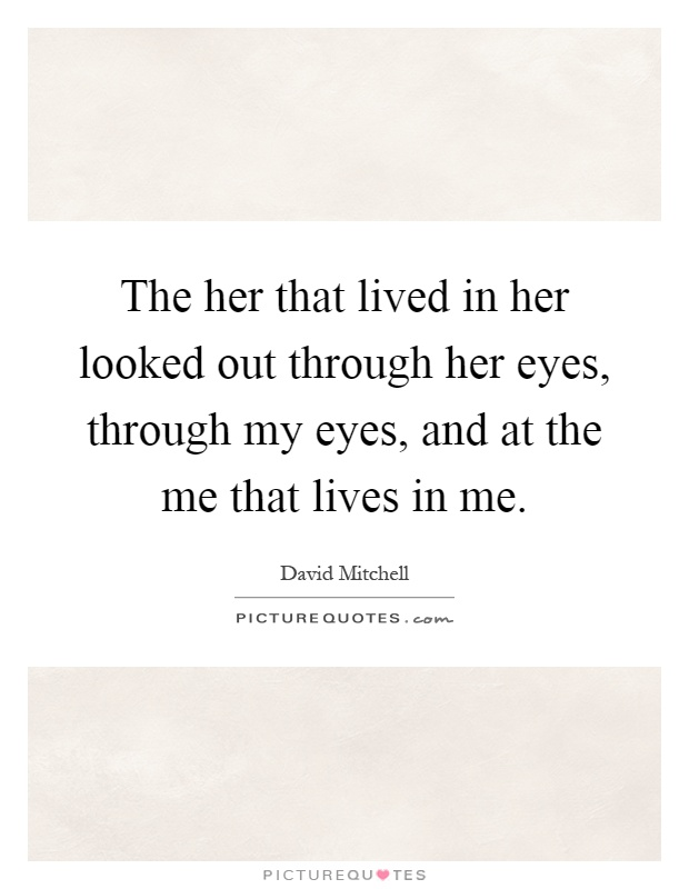 The her that lived in her looked out through her eyes, through my eyes, and at the me that lives in me Picture Quote #1