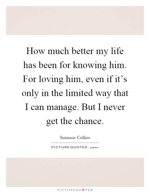 How much better my life has been for knowing him. For loving him, even if it's only in the limited way that I can manage. But I never get the chance Picture Quote #1