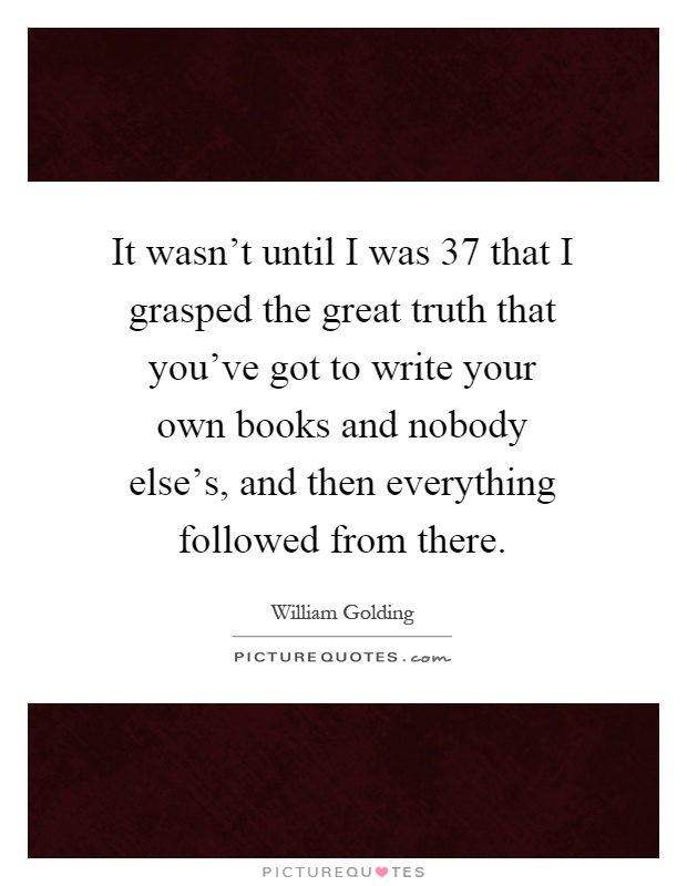 It wasn't until I was 37 that I grasped the great truth that you've got to write your own books and nobody else's, and then everything followed from there Picture Quote #1