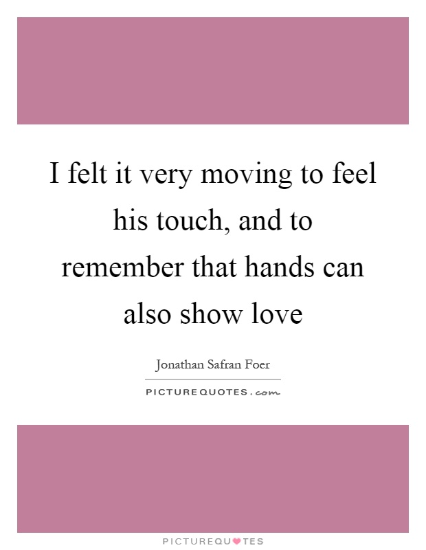 I felt it very moving to feel his touch, and to remember that hands can also show love Picture Quote #1