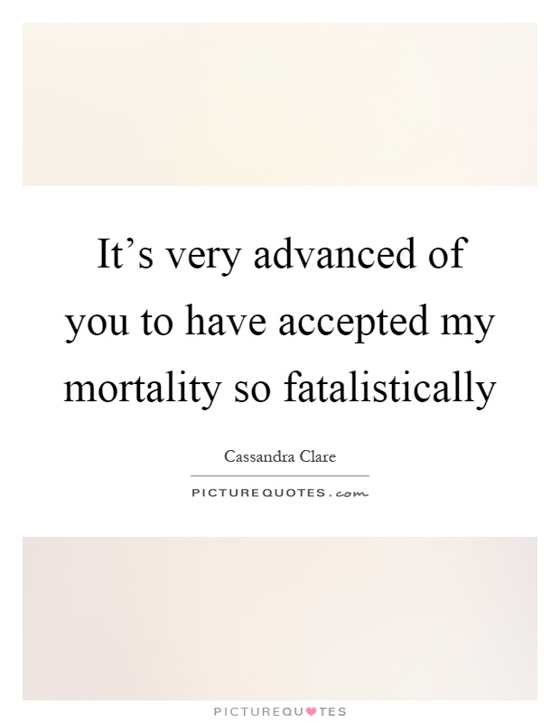 It's very advanced of you to have accepted my mortality so fatalistically Picture Quote #1