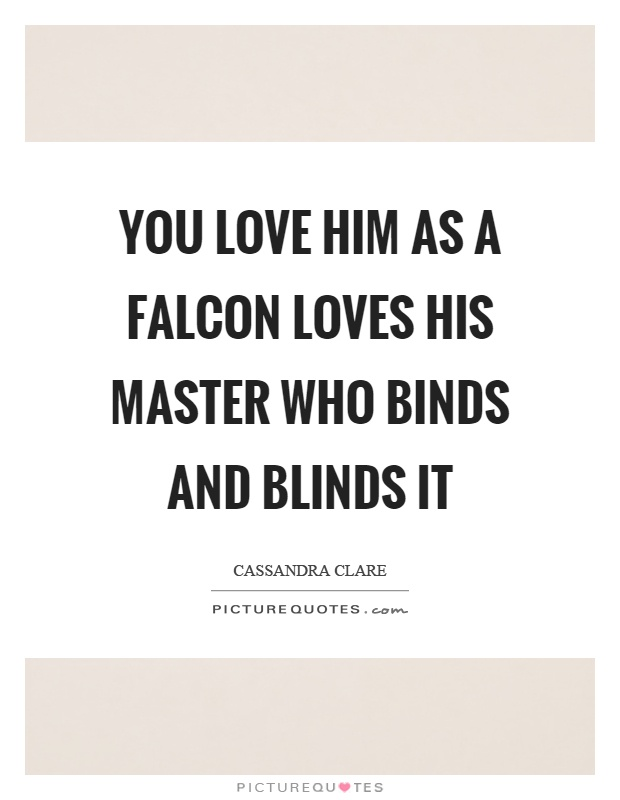 You love him as a falcon loves his master who binds and blinds it Picture Quote #1