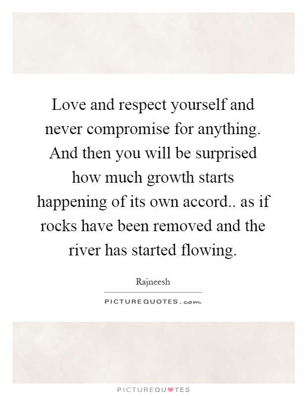 Love and respect yourself and never compromise for anything. And then you will be surprised how much growth starts happening of its own accord.. as if rocks have been removed and the river has started flowing Picture Quote #1