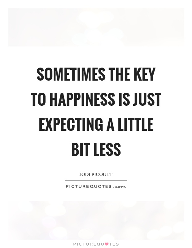 Sometimes the key to happiness is just expecting a little bit less Picture Quote #1