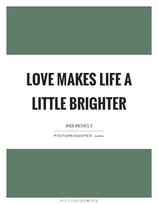 Love makes life a little brighter Picture Quote #1