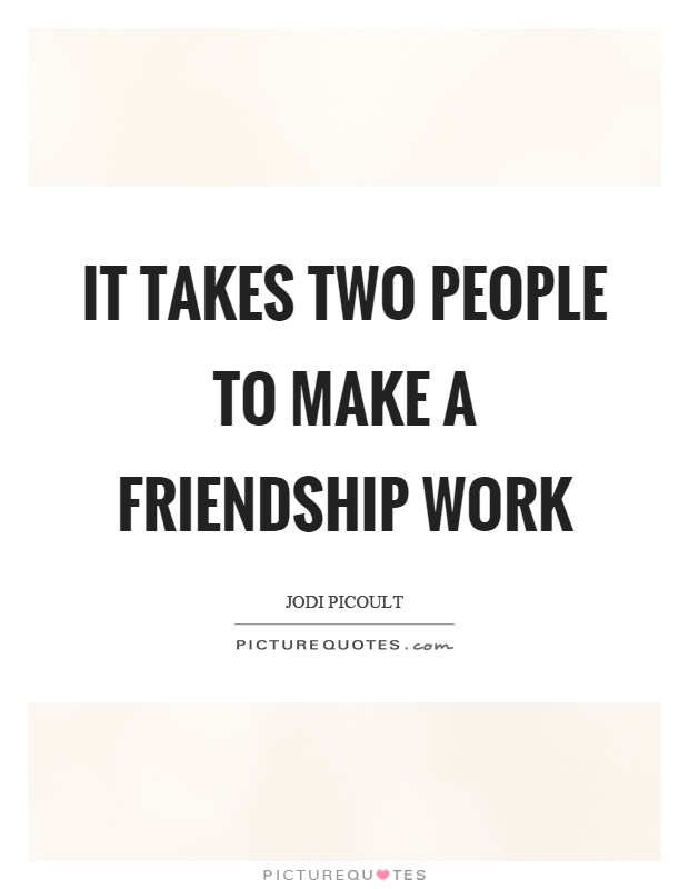 It takes two people to make a friendship work Picture Quote #1