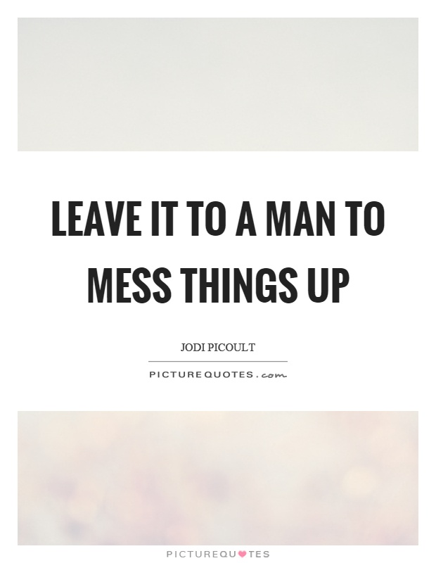 Leave it to a man to mess things up Picture Quote #1