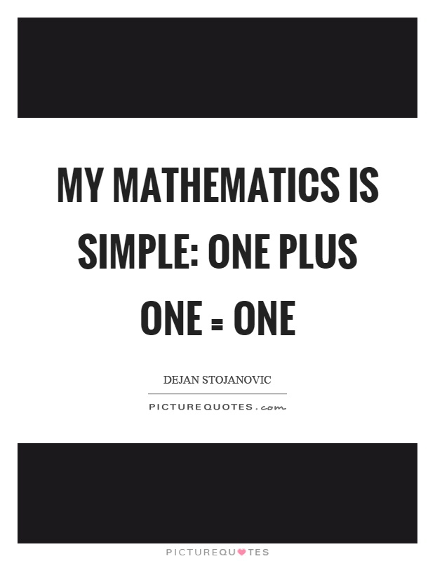 My mathematics is simple: one plus one = one Picture Quote #1