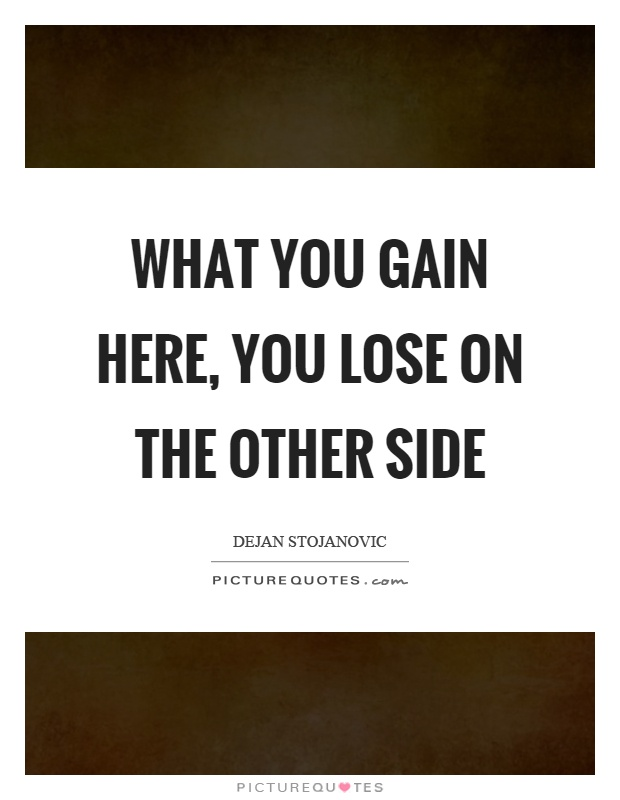 What you gain here, you lose on the other side Picture Quote #1
