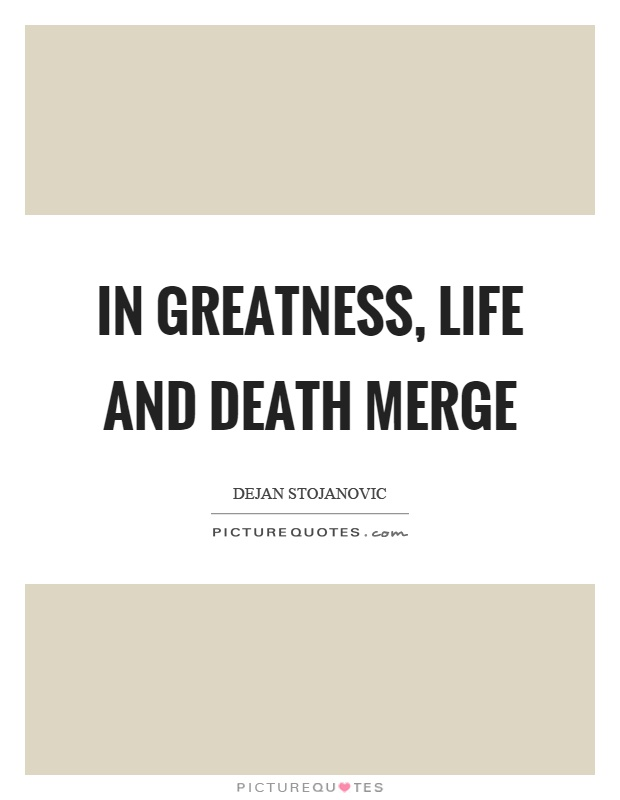 In greatness, life and death merge Picture Quote #1