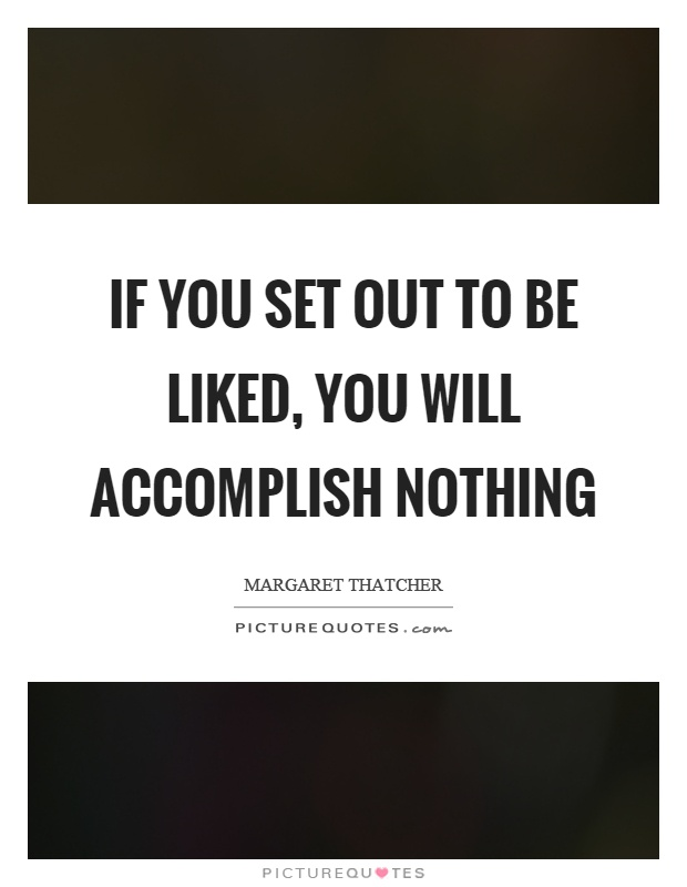 If you set out to be liked, you will accomplish nothing Picture Quote #1