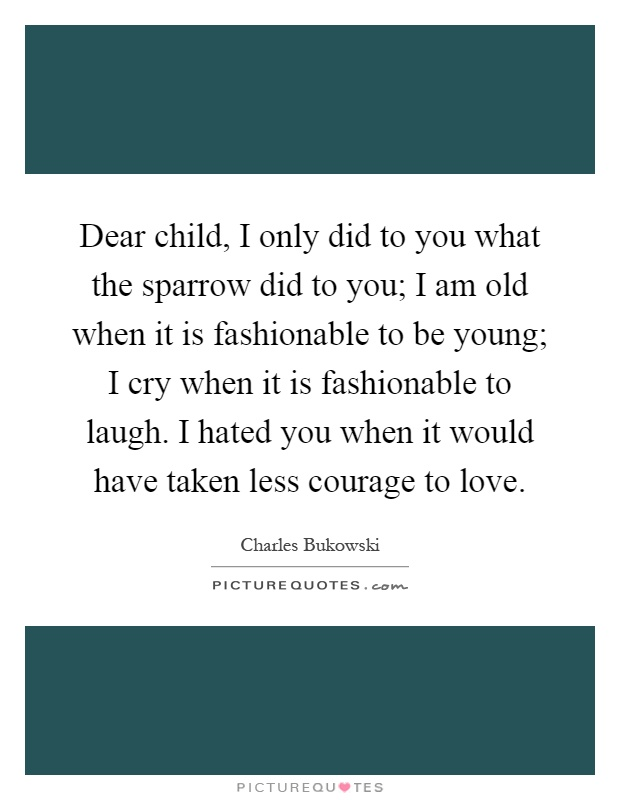 Dear child, I only did to you what the sparrow did to you; I am old when it is fashionable to be young; I cry when it is fashionable to laugh. I hated you when it would have taken less courage to love Picture Quote #1