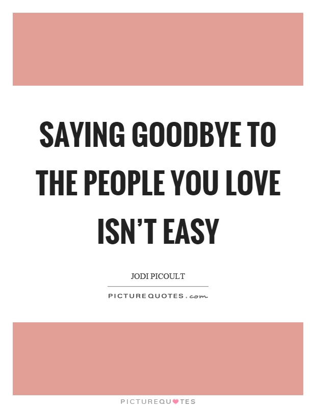 Saying goodbye to the people you love isn't easy Picture Quote #1