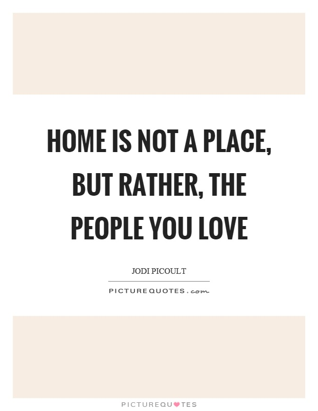 Home is not a place, but rather, the people you love Picture Quote #1