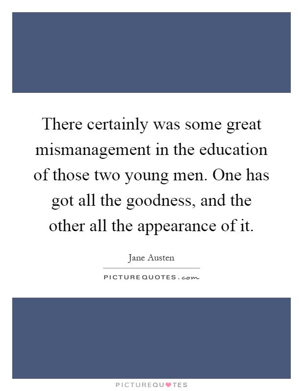 There certainly was some great mismanagement in the education of those two young men. One has got all the goodness, and the other all the appearance of it Picture Quote #1